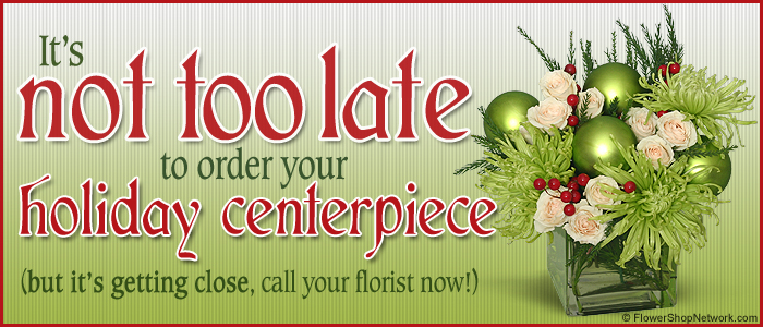 It's Not Too Late To Order Holiday Centerpieces!